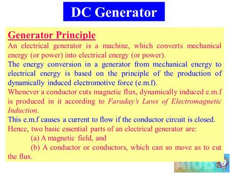 DC Generator Generator Principle An electrical generator is a machine, which converts mechanical energy (or power) into electrical energy (or power). The.