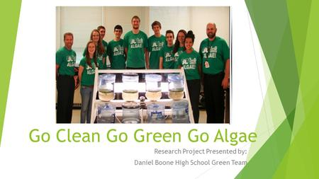 Go Clean Go Green Go Algae Research Project Presented by: Daniel Boone High School Green Team.