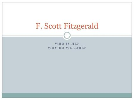 WHO IS HE? WHY DO WE CARE? F. Scott Fitzgerald.  Born in the late 18 th century (1896), did not come from an.