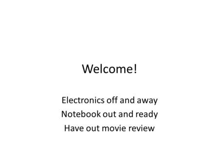 Welcome! Electronics off and away Notebook out and ready Have out movie review.