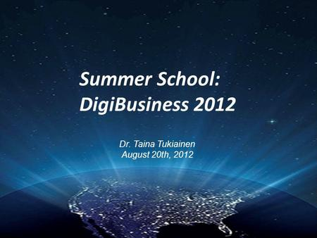 Summer School: DigiBusiness 2012 Dr. Taina Tukiainen August 20th, 2012.