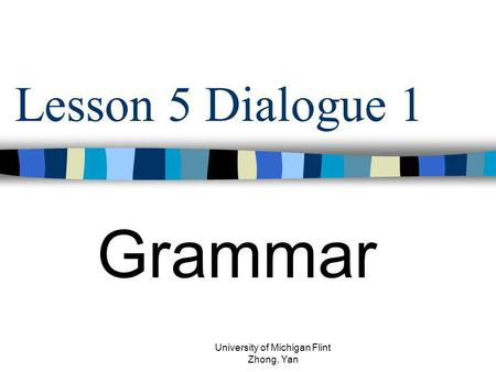 Lesson 5 Dialogue 1 Grammar University of Michigan Flint Zhong, Yan.
