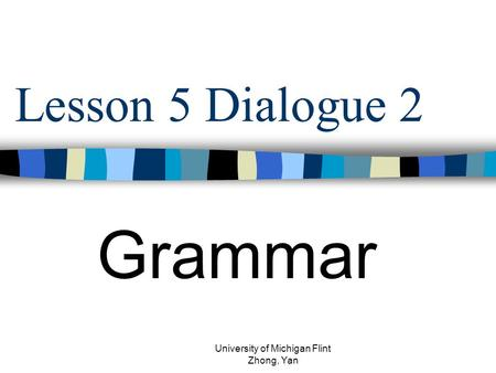 Lesson 5 Dialogue 2 Grammar University of Michigan Flint Zhong, Yan.
