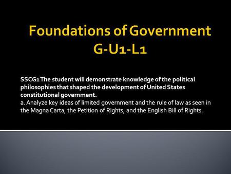 SSCG1 The student will demonstrate knowledge of the political philosophies that shaped the development of United States constitutional government. a. Analyze.
