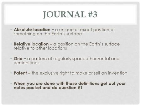 Journal #3 Absolute location – a unique or exact position of something on the Earth's surface Relative location – a position on the Earth's surface relative.