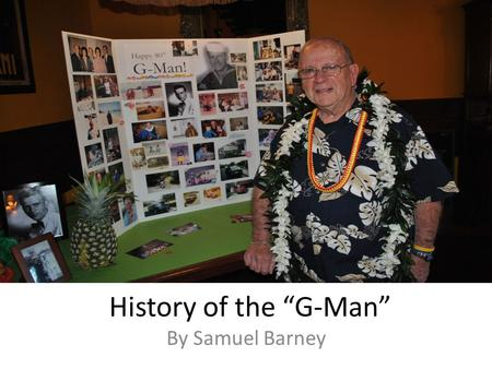 "History of the ""G-Man"" By Samuel Barney. Pearl Harbor Kaimuki, a small town on Oahu Charles was 9 years old Remembers seeing the Japanese planes and explosions."