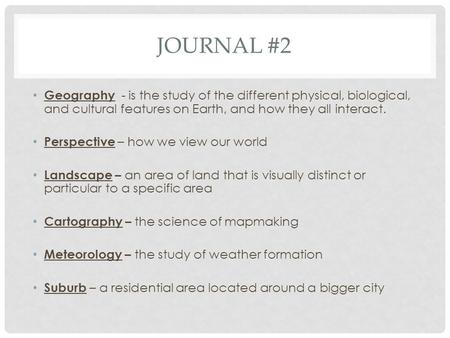 JOURNAL #2 Geography - is the study of the different physical, biological, and cultural features on Earth, and how they all interact. Perspective – how.
