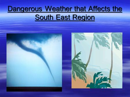 Dangerous Weather that Affects the South East Region.