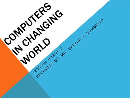 COMPUTERS IN CHANGING WORLD LESSON: GRADE 3 PREPARED BY: MR. CAEZAR S. SOMBRITO.