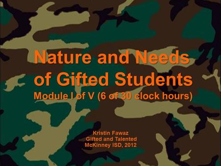 Nature and Needs of Gifted Students Module I of V (6 of 30 clock hours) Kristin Fawaz Gifted and Talented McKinney ISD, 2012.