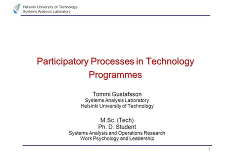 1 Helsinki University of Technology Systems Analysis Laboratory Participatory Processes in Technology Programmes Tommi Gustafsson Systems Analysis Laboratory.