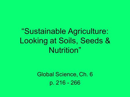 """Sustainable Agriculture: Looking at Soils, Seeds & Nutrition"" Global Science, Ch. 6 p. 216 - 266."