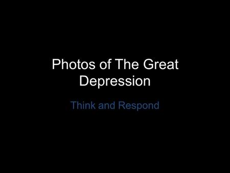 Photos of The Great Depression Think and Respond.