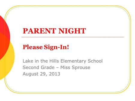 PARENT NIGHT Please Sign-In! Lake in the Hills Elementary School Second Grade – Miss Sprouse August 29, 2013.