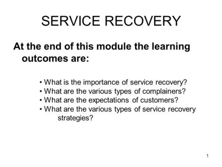 1 SERVICE RECOVERY At the end of this module the learning outcomes are: What is the importance of service recovery? What are the various types of complainers?