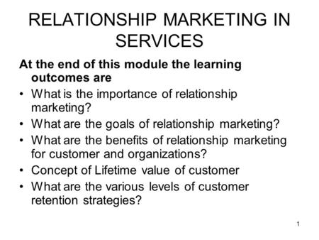 1 RELATIONSHIP MARKETING IN SERVICES At the end of this module the learning outcomes are What is the importance of relationship marketing? What are the.