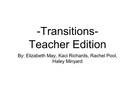 -Transitions- Teacher Edition By: Elizabeth May, Kaci Richards, Rachel Pool, Haley Minyard.