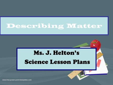 Describing Matter Ms. J. Helton's Science Lesson Plans.