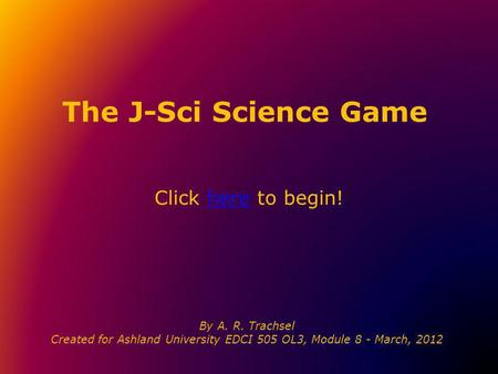 The J-Sci Science Game Click here to begin!here By A. R. Trachsel Created for Ashland University EDCI 505 OL3, Module 8 - March, 2012.