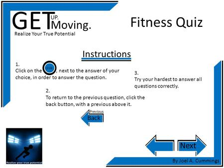 GET UP. Moving. Realize Your True Potential By Joel A. Cummings Fitness Quiz Instructions Next Click on the, next to the answer of your choice, in order.