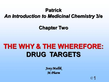 1 © Patrick An Introduction to Medicinal Chemistry 3/e Chapter Two THE WHY & THE WHEREFORE: DRUG TARGETS Jony Mallik M.Pharm.