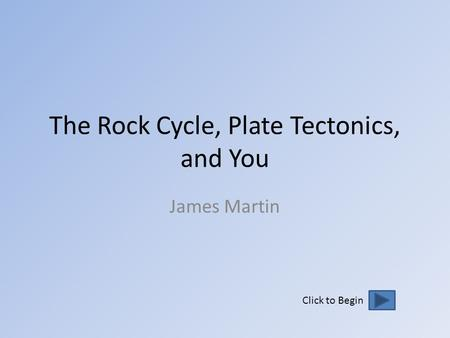 The Rock Cycle, Plate Tectonics, and You James Martin Click to Begin.