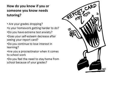 How do you know if you or someone you know needs tutoring? Are your grades dropping? Is your homework getting harder to do? Do you have extreme test anxiety?