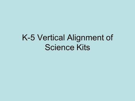 K-5 Vertical Alignment of Science Kits. Physical Science 5 th Grade Objectives Kindergarten: Comparing & Measuring, Investigating Properties 1 st Grade: