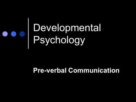 Developmental Psychology Pre-verbal Communication.