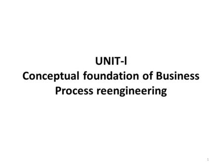 UNIT-l Conceptual foundation of Business Process reengineering 1.