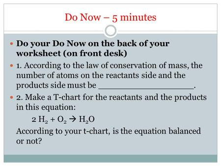 Do Now – 5 minutes Do your Do Now on the back of your worksheet (on front desk) 1. According to the law of conservation of mass, the number of atoms on.