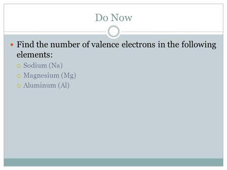 Do Now Find the number of valence electrons in the following elements:  Sodium (Na)  Magnesium (Mg)  Aluminum (Al)
