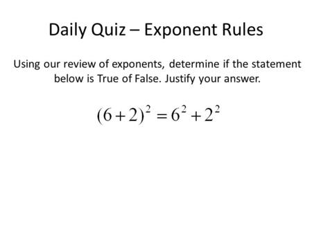 Daily Quiz – Exponent Rules Using our review of exponents, determine if the statement below is True of False. Justify your answer.