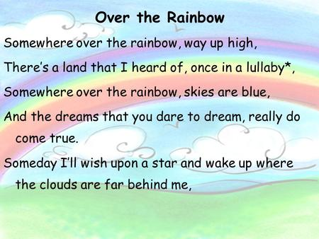 Over the Rainbow Somewhere over the rainbow, way up high, There's a land that I heard of, once in a lullaby*, Somewhere over the rainbow, skies are blue,