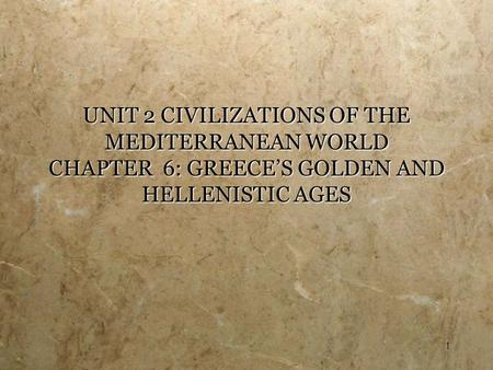 1 UNIT 2 CIVILIZATIONS OF THE MEDITERRANEAN WORLD CHAPTER 6: GREECE'S GOLDEN AND HELLENISTIC AGES.