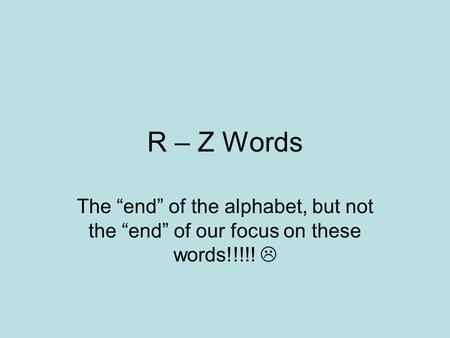 "R – Z Words The ""end"" of the alphabet, but not the ""end"" of our focus on these words!!!!! "