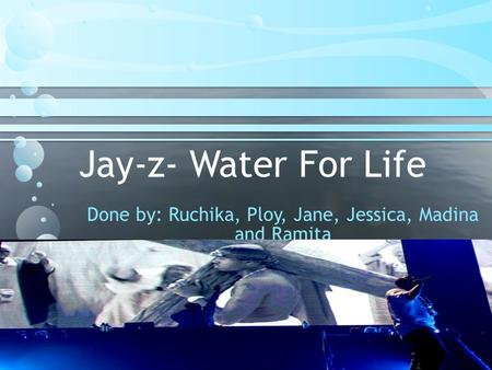 Jay-z- Water For Life Done by: Ruchika, Ploy, Jane, Jessica, Madina and Ramita.