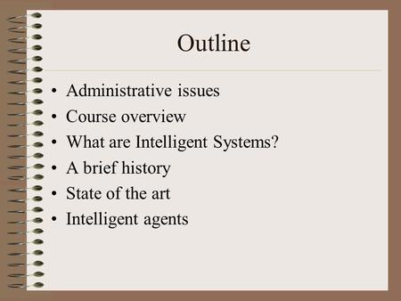 Outline Administrative issues Course overview What are Intelligent Systems? A brief history State of the art Intelligent agents.