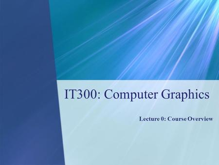IT300: Computer Graphics Lecture 0: Course Overview.