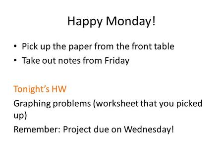 Happy Monday! Pick up the paper from the front table Take out notes from Friday Tonight's HW Graphing problems (worksheet that you picked up) Remember: