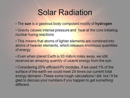 Solar Radiation The sun is a gaseous body composed mostly of hydrogen Gravity causes intense pressure and heat at the core initiating nuclear fusing reactions.