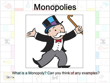 CE.11a Monopolies What is a Monopoly? Can you think of any examples?