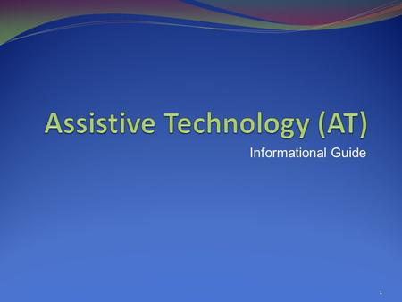 Informational Guide 1.  Defines Assistive Technology (AT):  Device: Any item, piece of equipment, or product system used to Increase, Maintain, or Improve.