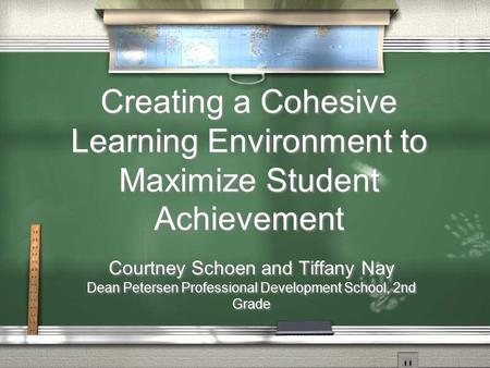 Creating a Cohesive Learning Environment to Maximize Student Achievement Courtney Schoen and Tiffany Nay Dean Petersen Professional Development School,