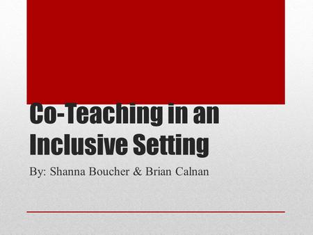 Co-Teaching in an Inclusive Setting By: Shanna Boucher & Brian Calnan.