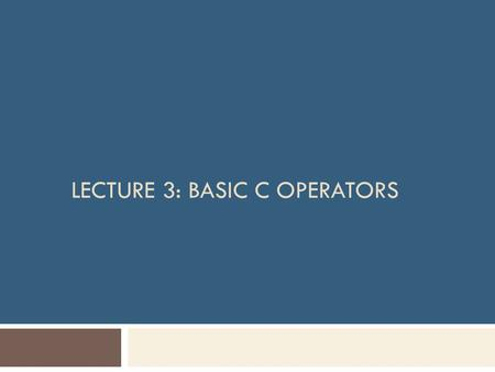 LECTURE 3: BASIC C OPERATORS. Objectives  In this chapter, you will learn about:  Arithmetic operators Unary operators Binary operators  Assignment.