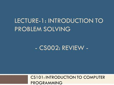 CS101: INTRODUCTION TO COMPUTER PROGRAMMING LECTURE-1: INTRODUCTION TO PROBLEM SOLVING - CS002: REVIEW -