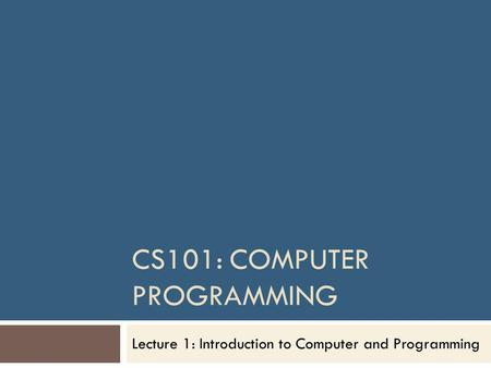 CS101: COMPUTER PROGRAMMING Lecture 1: Introduction to Computer and Programming.