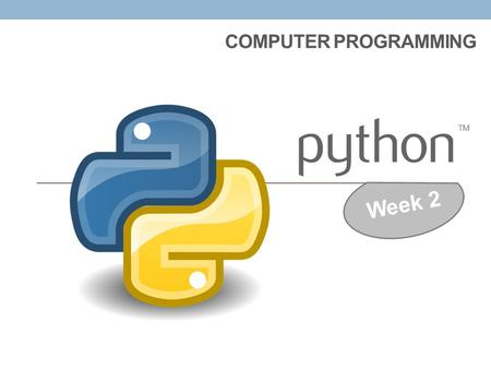 COMPUTER PROGRAMMING Week 2 Remember from last week, there are 2 modes that you can program with in PYTHON… INTERACTIVE Mode >>> (has chevrons) INTERACTIVE.