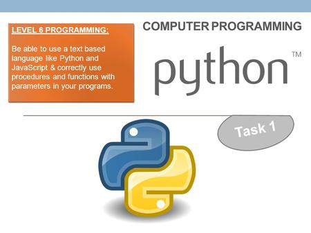 COMPUTER PROGRAMMING Task 1 LEVEL 6 PROGRAMMING: Be able to use a text based language like Python and JavaScript & correctly use procedures and functions.